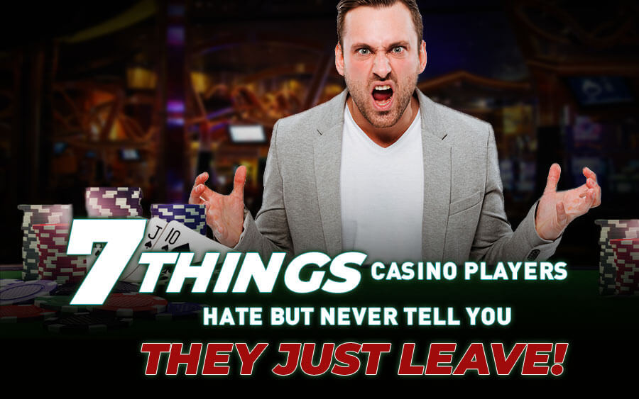 7 things casino players hate (but never tell you)